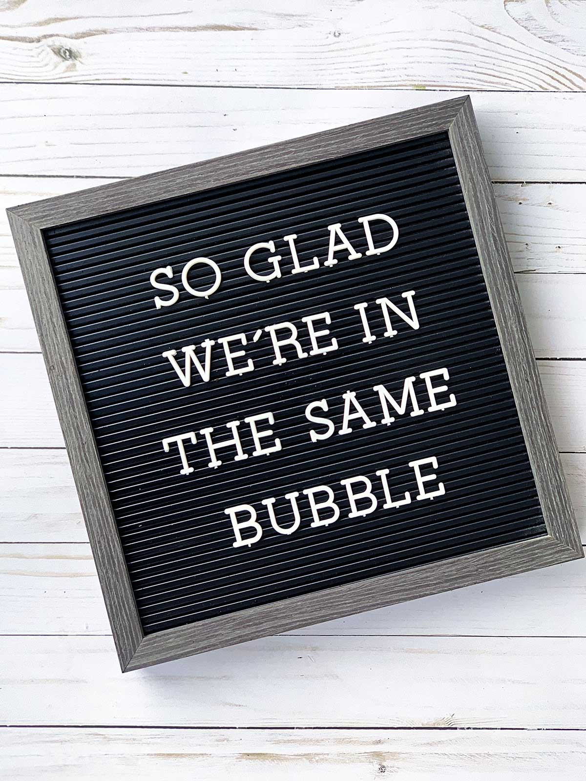 Letter board with the saying - So glad we're in the same bubble.